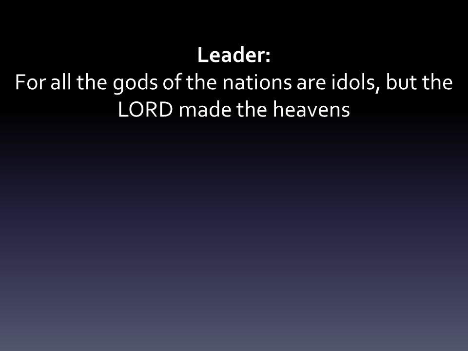 Leader: For all the gods of the nations are idols, but the LORD made the heavens