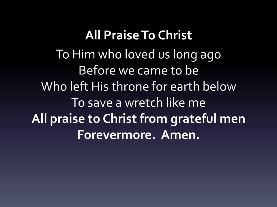 All Praise To Christ To Him who loved us long ago Before we came to be Who left His throne for earth below To save a wretch like me All praise to Chri