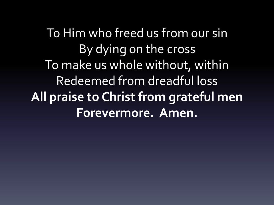 To Him who freed us from our sin By dying on the cross To make us whole without, within Redeemed from dreadful loss All praise to Christ from grateful