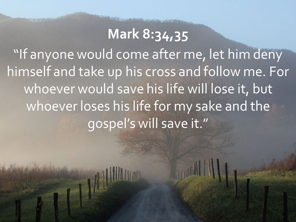 """Mark 8:34,35 """"If anyone would come after me, let him deny himself and take up his cross and follow me. For whoever would save his life will lose it, b"""
