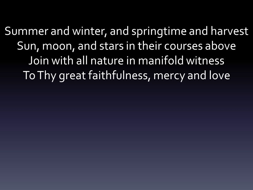 Summer and winter, and springtime and harvest Sun, moon, and stars in their courses above Join with all nature in manifold witness To Thy great faithf