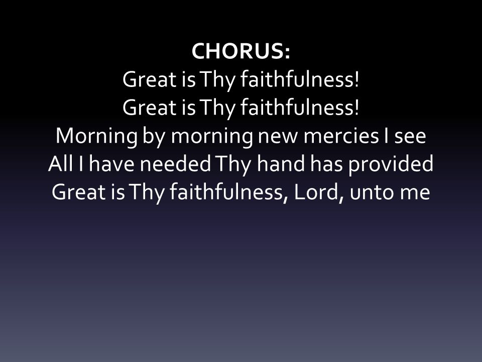 CHORUS: Great is Thy faithfulness! Morning by morning new mercies I see All I have needed Thy hand has provided Great is Thy faithfulness, Lord, unto