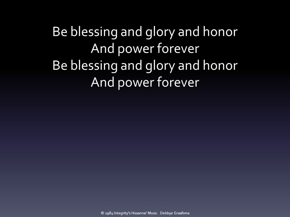 Be blessing and glory and honor And power forever Be blessing and glory and honor And power forever © 1984 Integrity's Hosanna! Music. Debbye Graafsma