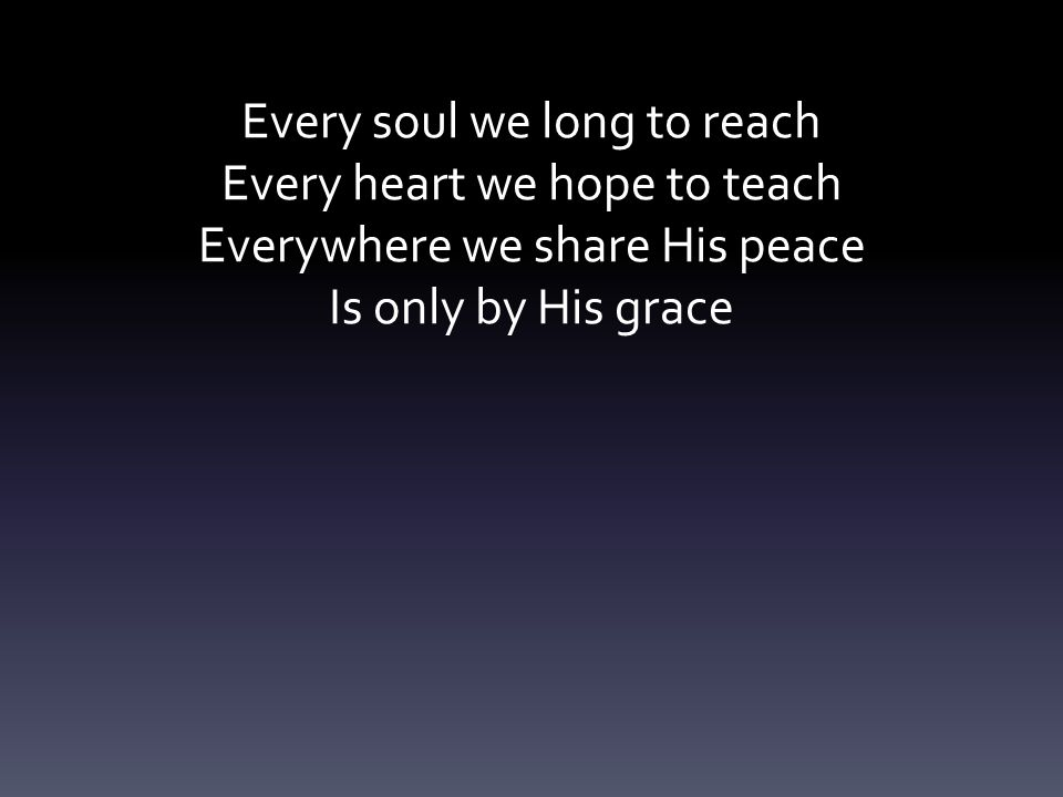 Every soul we long to reach Every heart we hope to teach Everywhere we share His peace Is only by His grace
