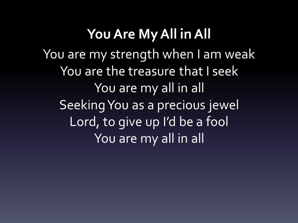 You Are My All in All You are my strength when I am weak You are the treasure that I seek You are my all in all Seeking You as a precious jewel Lord,