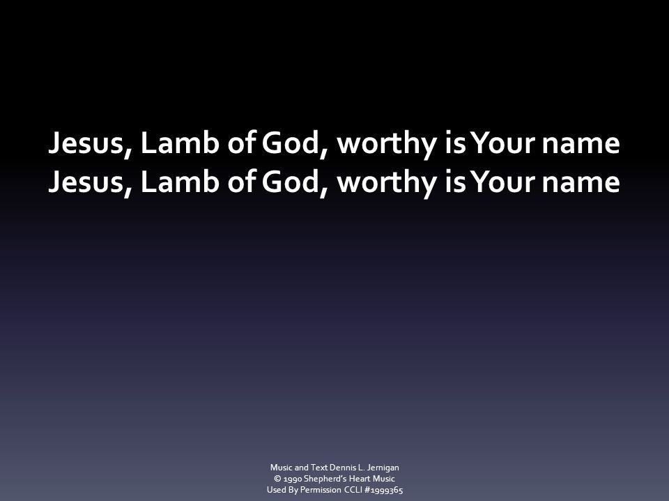 Jesus, Lamb of God, worthy is Your name Music and Text Dennis L. Jernigan © 1990 Shepherd's Heart Music Used By Permission CCLI #1999365