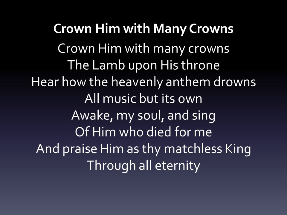 Crown Him with Many Crowns Crown Him with many crowns The Lamb upon His throne Hear how the heavenly anthem drowns All music but its own Awake, my sou