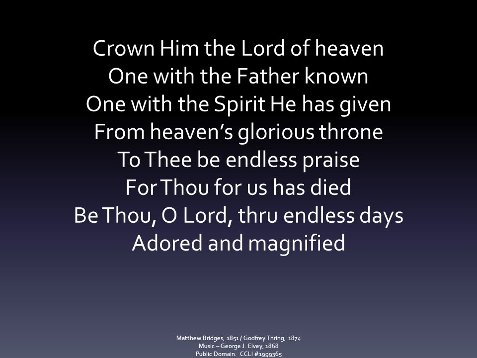 Crown Him the Lord of heaven One with the Father known One with the Spirit He has given From heaven's glorious throne To Thee be endless praise For Th