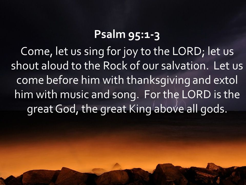 Psalm 95:1-3 Come, let us sing for joy to the LORD; let us shout aloud to the Rock of our salvation. Let us come before him with thanksgiving and exto