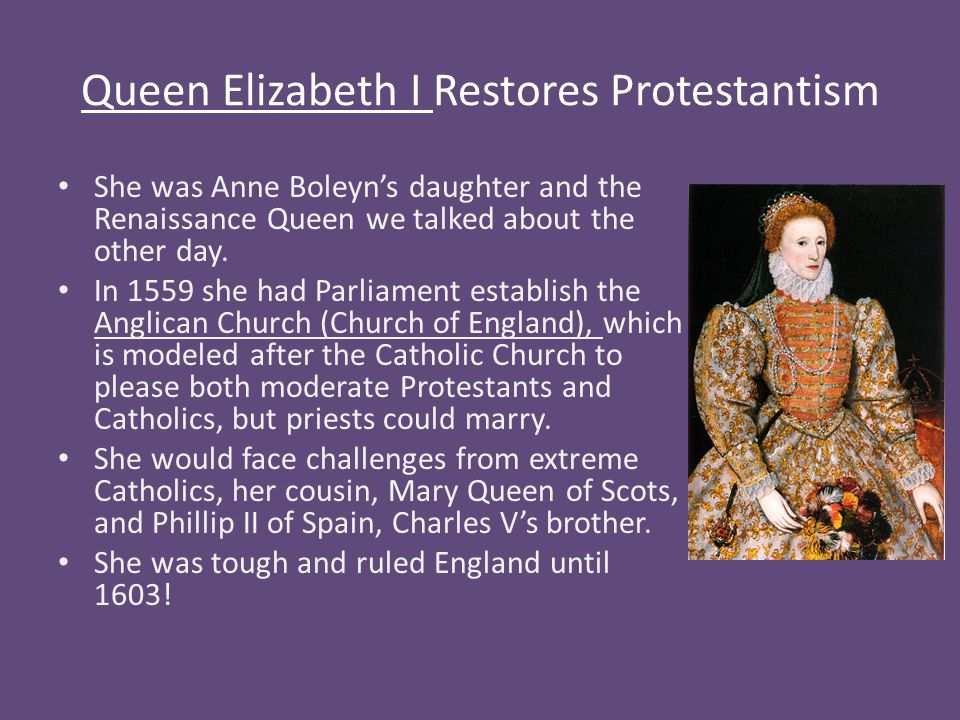 Queen Elizabeth I Restores Protestantism She was Anne Boleyn's daughter and the Renaissance Queen we talked about the other day.