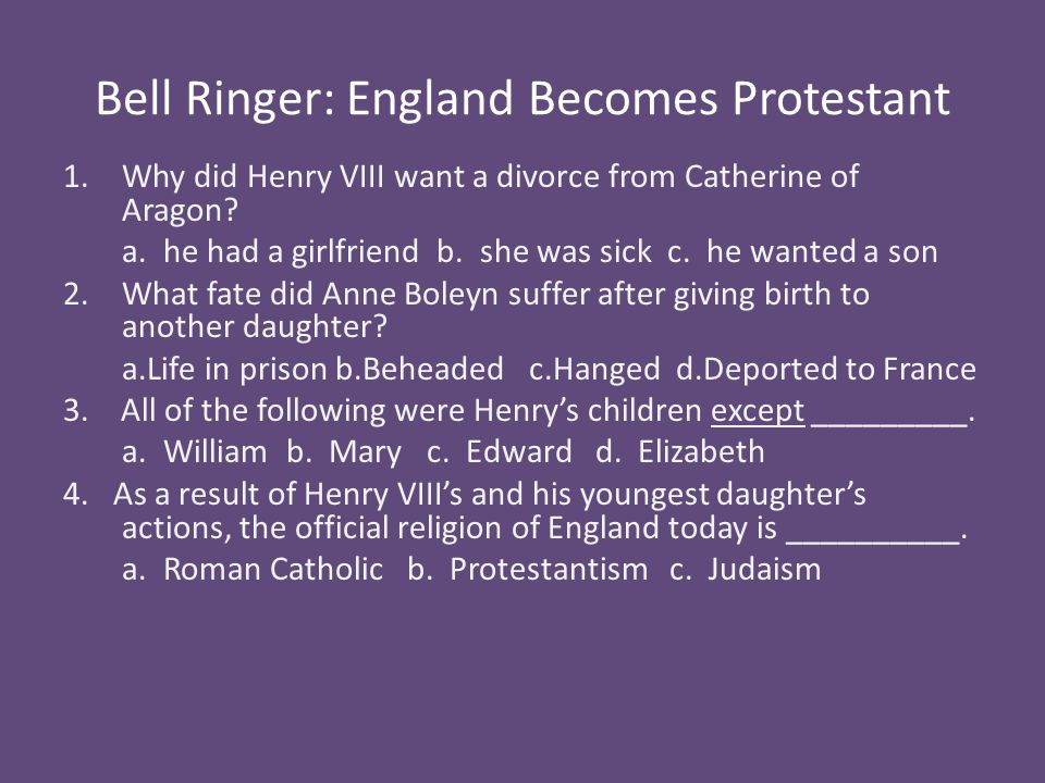 Bell Ringer: England Becomes Protestant 1.Why did Henry VIII want a divorce from Catherine of Aragon? a. he had a girlfriend b. she was sick c. he wan