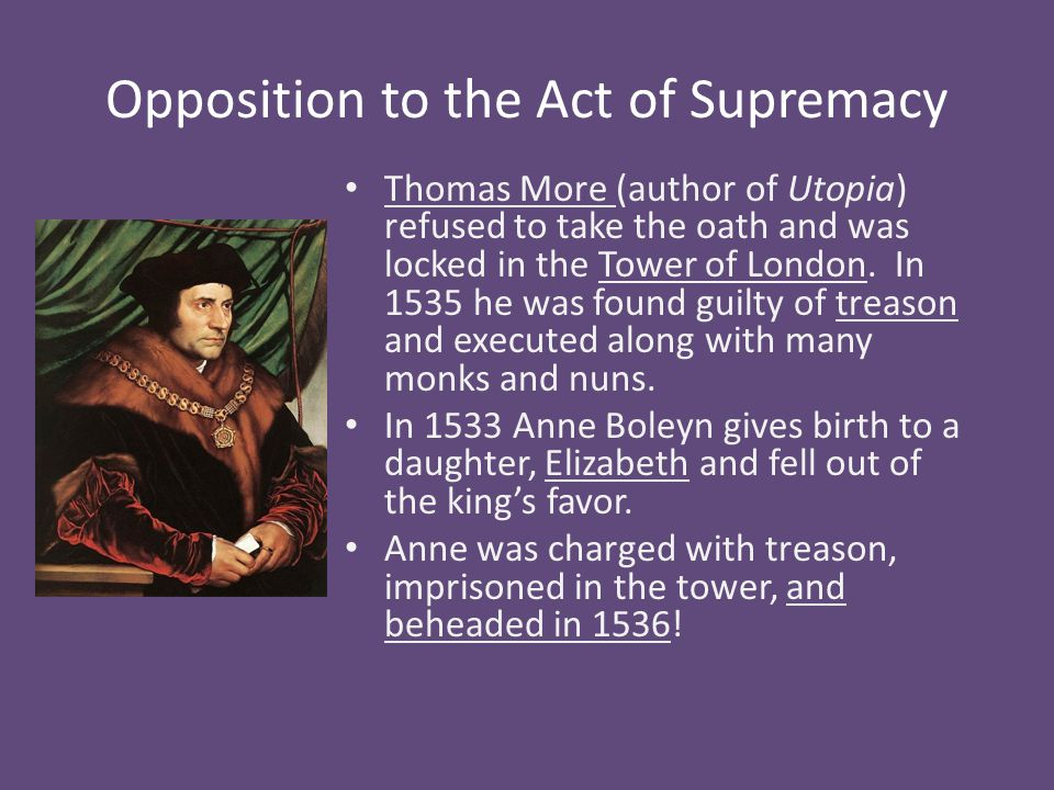 Opposition to the Act of Supremacy Thomas More (author of Utopia) refused to take the oath and was locked in the Tower of London.
