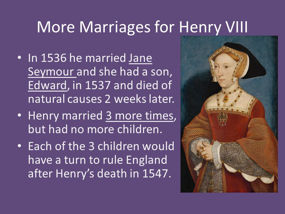 More Marriages for Henry VIII In 1536 he married Jane Seymour and she had a son, Edward, in 1537 and died of natural causes 2 weeks later. Henry marri