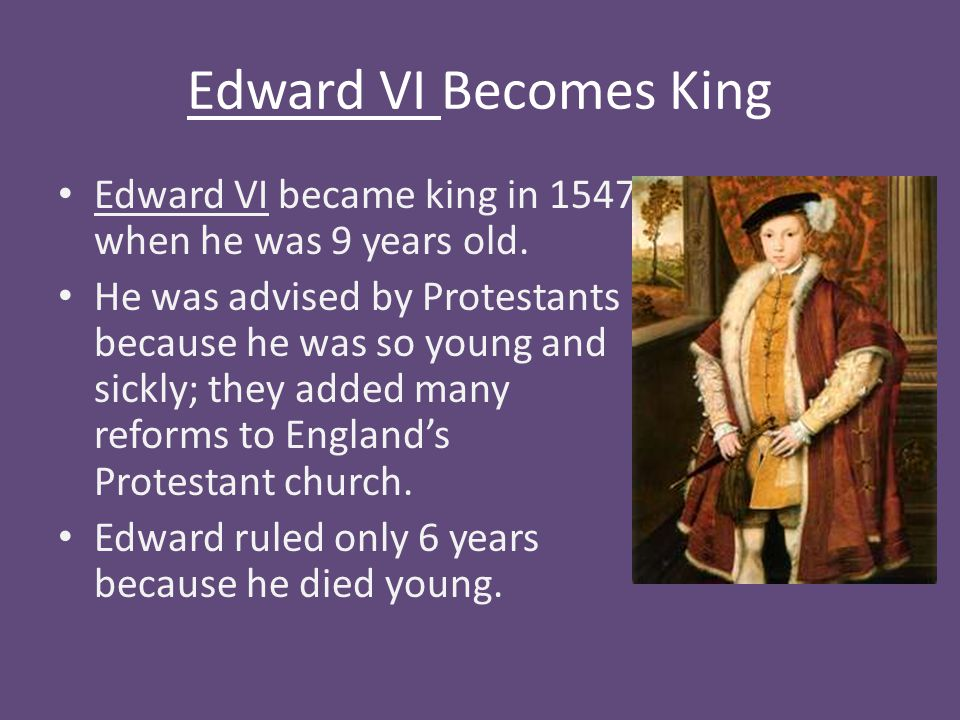 Edward VI Becomes King Edward VI became king in 1547 when he was 9 years old. He was advised by Protestants because he was so young and sickly; they a