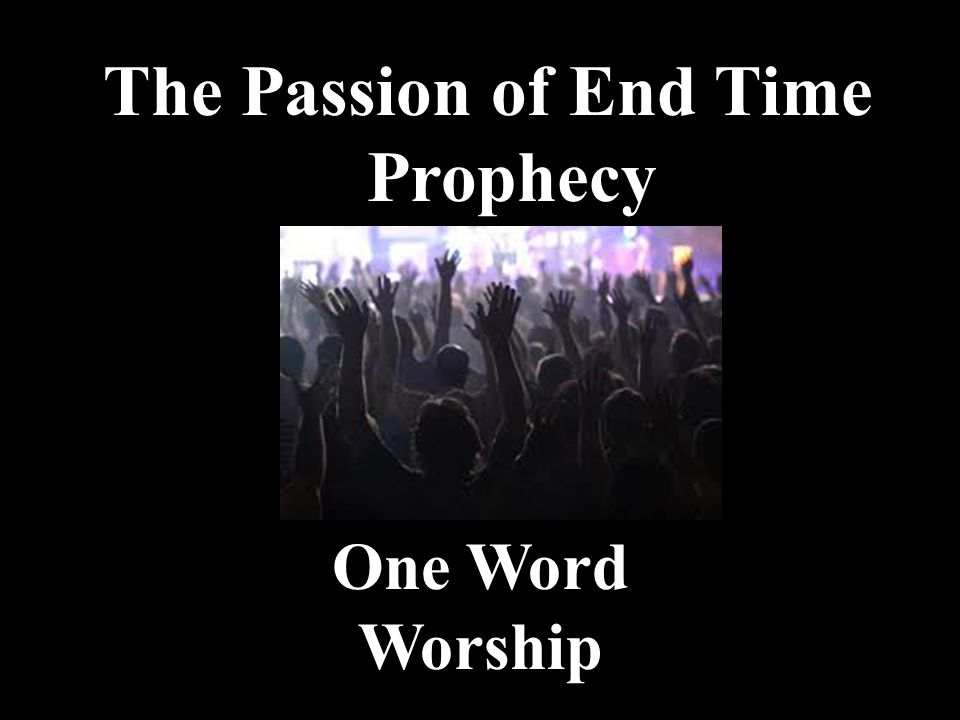 The Passion of End Time Prophecy One Word Worship