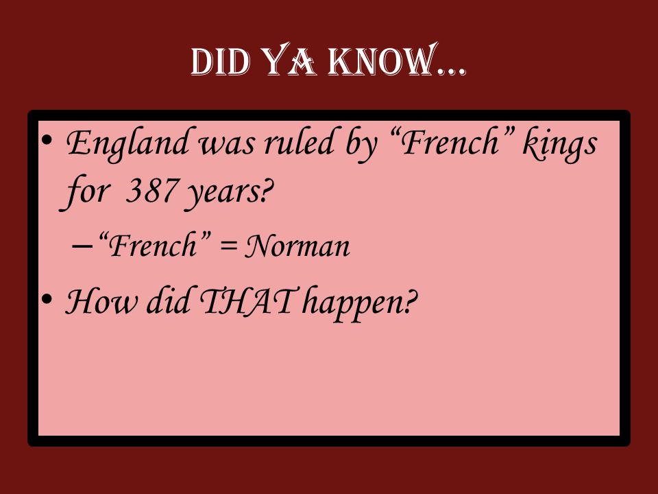 Did Ya Know… England was ruled by French kings for 387 years.