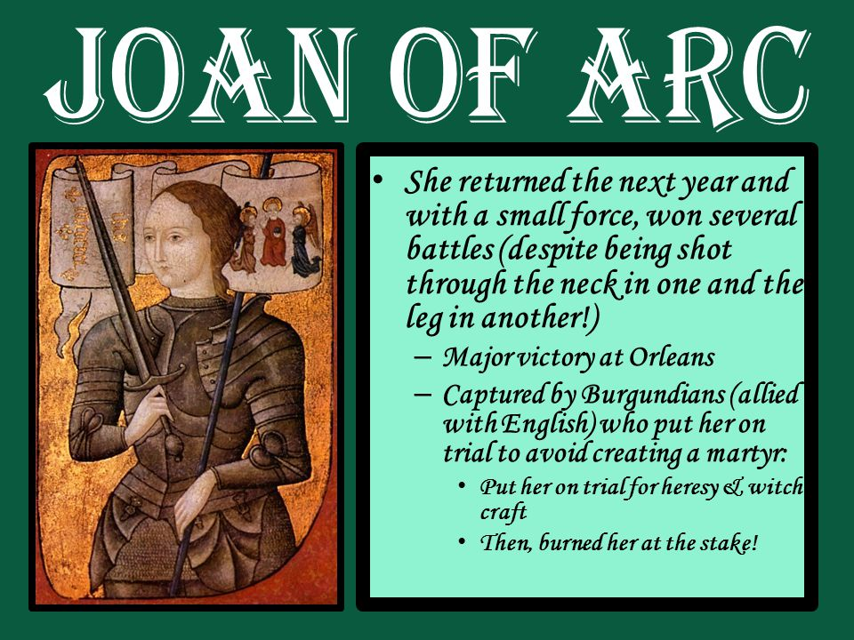 She returned the next year and with a small force, won several battles (despite being shot through the neck in one and the leg in another!) – Major victory at Orleans – Captured by Burgundians (allied with English) who put her on trial to avoid creating a martyr: Put her on trial for heresy & witch craft Then, burned her at the stake!