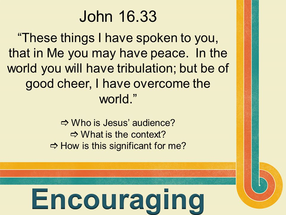 "John 16.33 ""These things I have spoken to you, that in Me you may have peace. In the world you will have tribulation; but be of good cheer, I have ove"