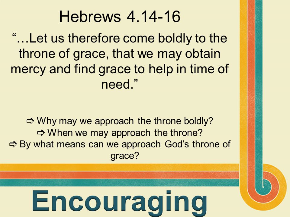 "Hebrews 4.14-16 ""…Let us therefore come boldly to the throne of grace, that we may obtain mercy and find grace to help in time of need.""  Why may we"