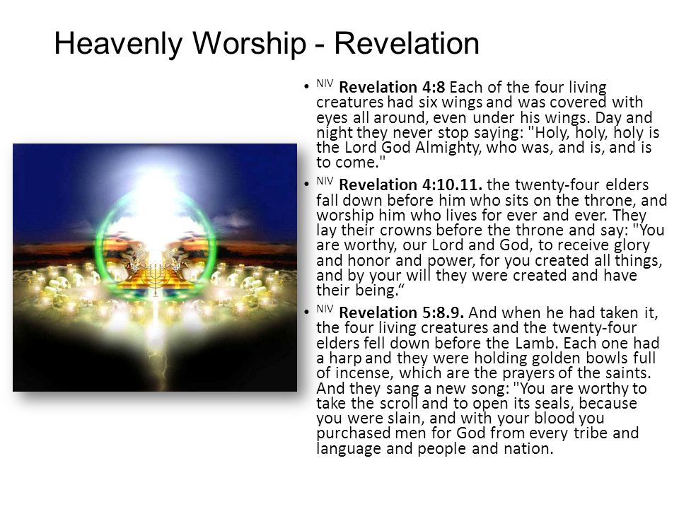Heavenly Worship - Revelation NIV Revelation 4:8 Each of the four living creatures had six wings and was covered with eyes all around, even under his