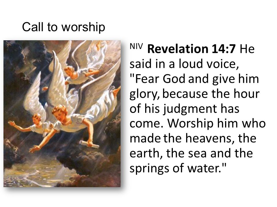 Call to worship NIV Revelation 14:7 He said in a loud voice, Fear God and give him glory, because the hour of his judgment has come.