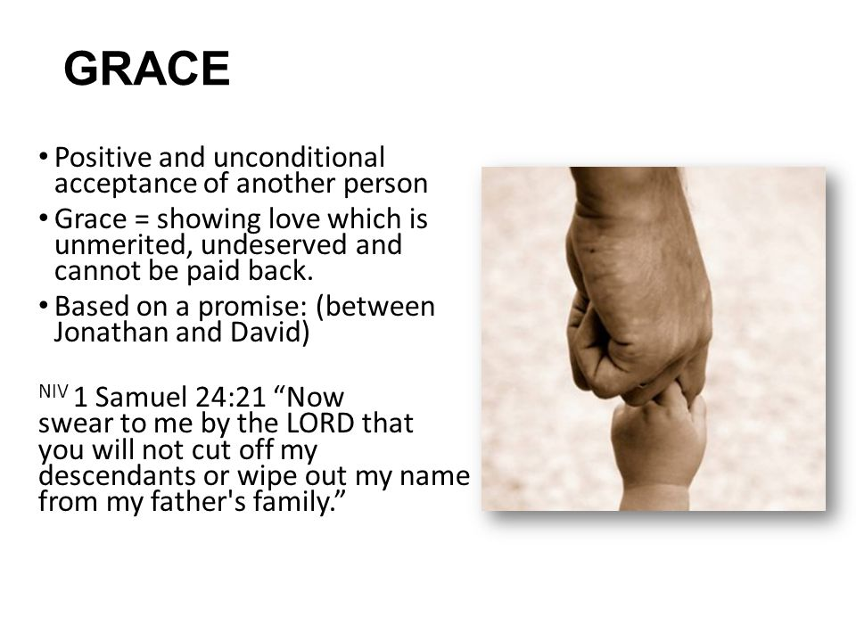 GRACE Positive and unconditional acceptance of another person Grace = showing love which is unmerited, undeserved and cannot be paid back.
