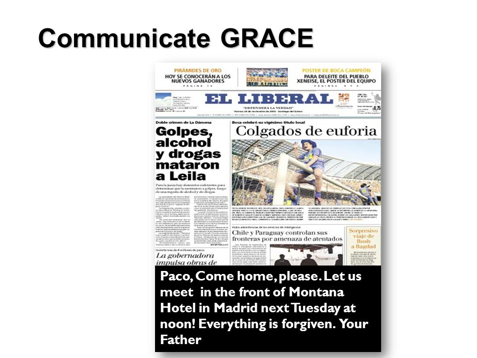 Communicate GRACE Paco, Come home, please. Let us meet in the front of Montana Hotel in Madrid next Tuesday at noon! Everything is forgiven. Your Fath