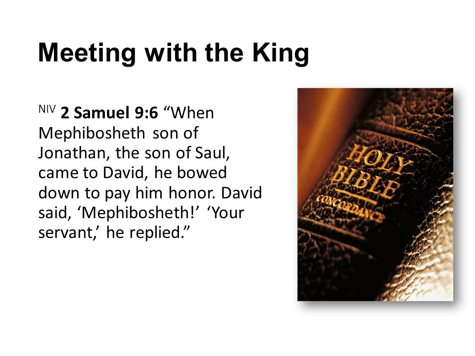 Meeting with the King NIV 2 Samuel 9:6 When Mephibosheth son of Jonathan, the son of Saul, came to David, he bowed down to pay him honor.