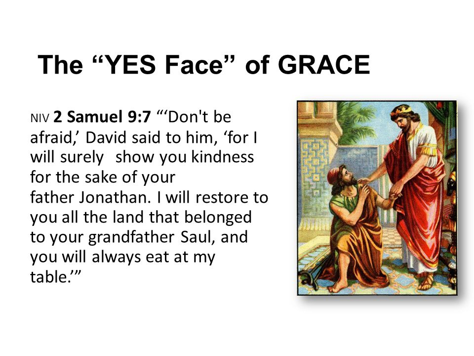 The YES Face of GRACE NIV 2 Samuel 9:7 'Don t be afraid,' David said to him, 'for I will surely show you kindness for the sake of your father Jonathan.