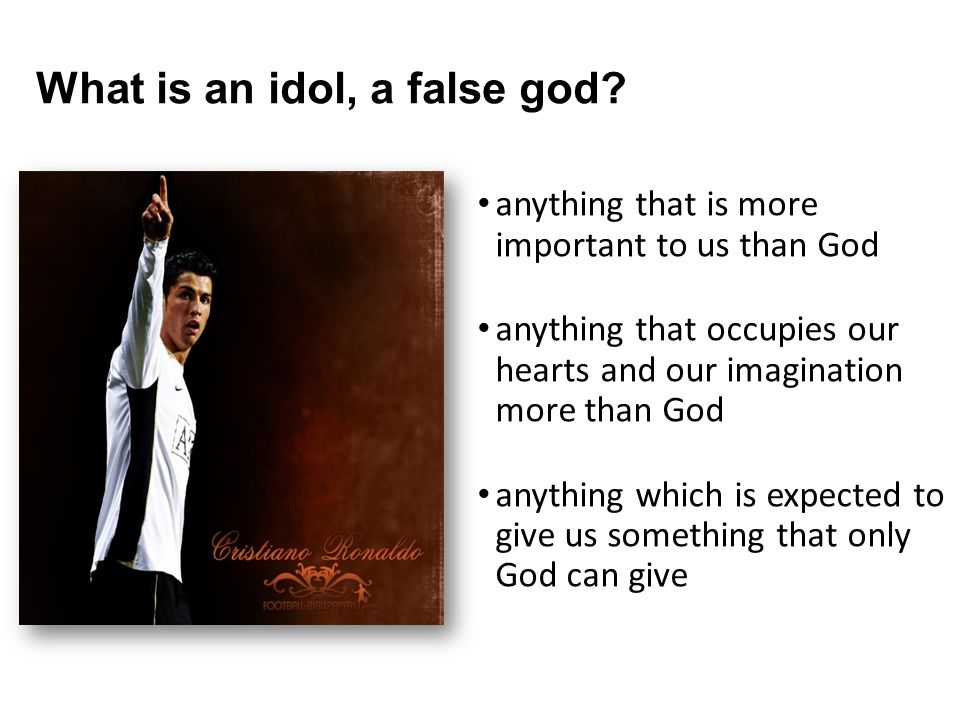 What is an idol, a false god? anything that is more important to us than God anything that occupies our hearts and our imagination more than God anyth
