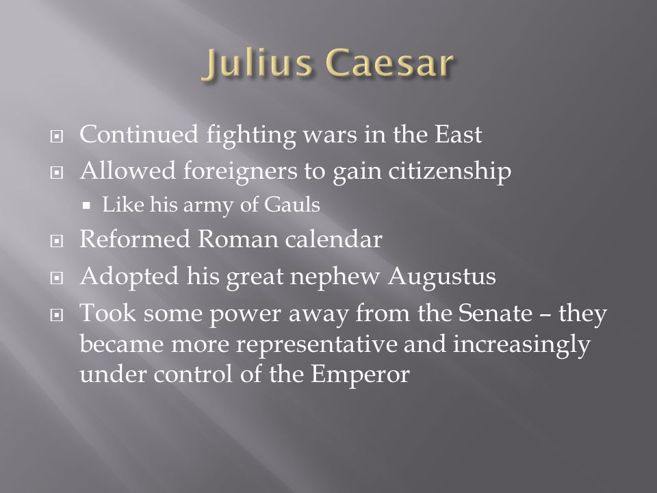  Continued fighting wars in the East  Allowed foreigners to gain citizenship  Like his army of Gauls  Reformed Roman calendar  Adopted his great nephew Augustus  Took some power away from the Senate – they became more representative and increasingly under control of the Emperor