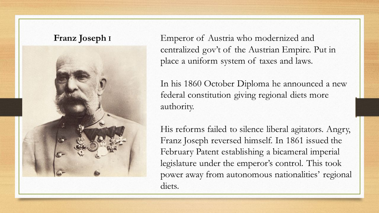 Franz Joseph I Emperor of Austria who modernized and centralized gov't of the Austrian Empire. Put in place a uniform system of taxes and laws. In his