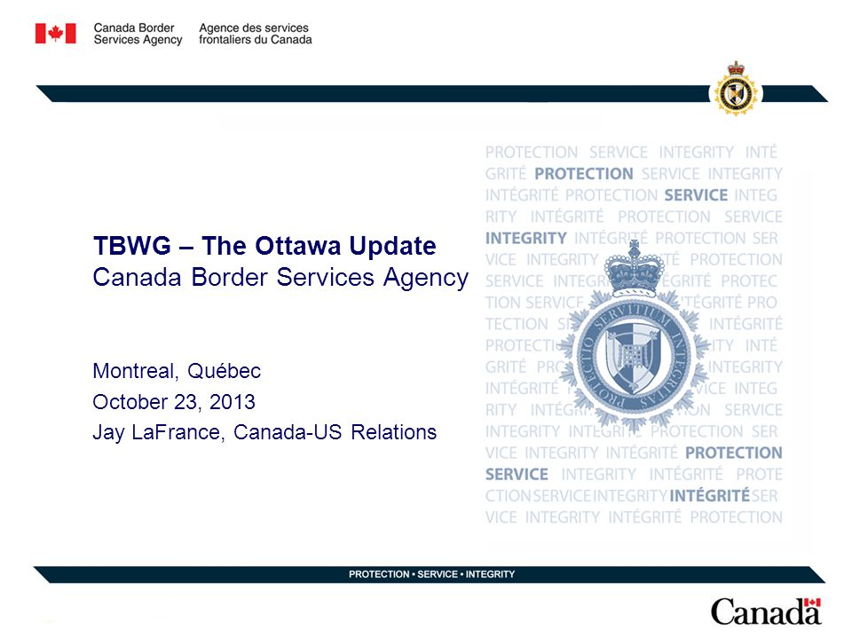 TBWG – The Ottawa Update Canada Border Services Agency Montreal, Québec October 23, 2013 Jay LaFrance, Canada-US Relations