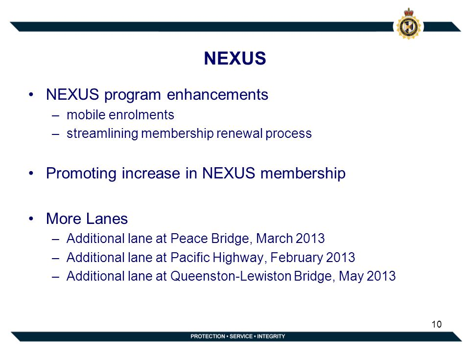NEXUS NEXUS program enhancements –mobile enrolments –streamlining membership renewal process Promoting increase in NEXUS membership More Lanes –Additional lane at Peace Bridge, March 2013 –Additional lane at Pacific Highway, February 2013 –Additional lane at Queenston-Lewiston Bridge, May 2013 10