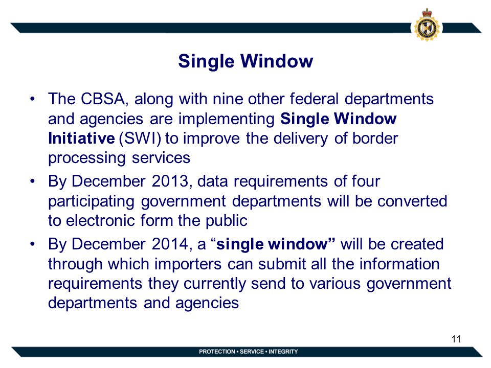 Single Window The CBSA, along with nine other federal departments and agencies are implementing Single Window Initiative (SWI) to improve the delivery of border processing services By December 2013, data requirements of four participating government departments will be converted to electronic form the public By December 2014, a single window will be created through which importers can submit all the information requirements they currently send to various government departments and agencies 11