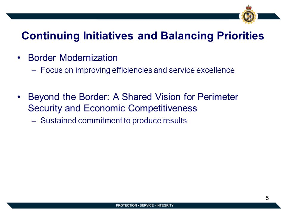 Continuing Initiatives and Balancing Priorities Border Modernization –Focus on improving efficiencies and service excellence Beyond the Border: A Shar