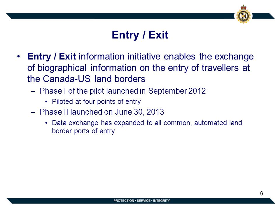 Entry / Exit Entry / Exit information initiative enables the exchange of biographical information on the entry of travellers at the Canada-US land borders –Phase I of the pilot launched in September 2012 Piloted at four points of entry –Phase II launched on June 30, 2013 Data exchange has expanded to all common, automated land border ports of entry 6