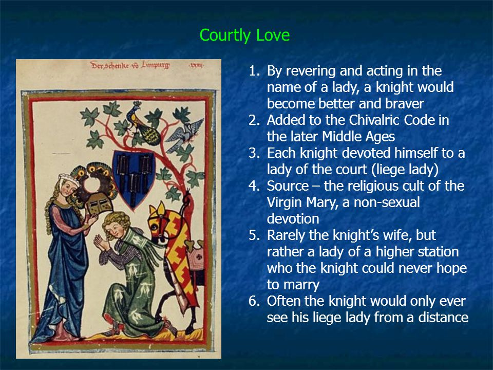 Courtly Love 1.By revering and acting in the name of a lady, a knight would become better and braver 2.Added to the Chivalric Code in the later Middle