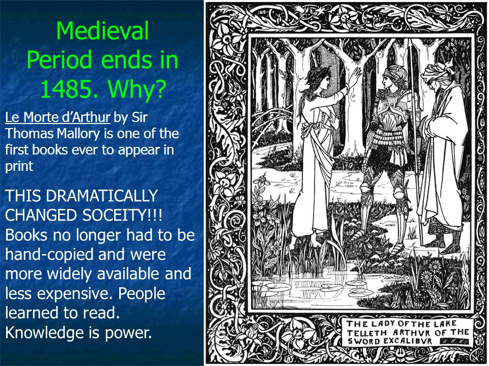 Medieval Period ends in 1485. Why? Le Morte d'Arthur by Sir Thomas Mallory is one of the first books ever to appear in print THIS DRAMATICALLY CHANGED