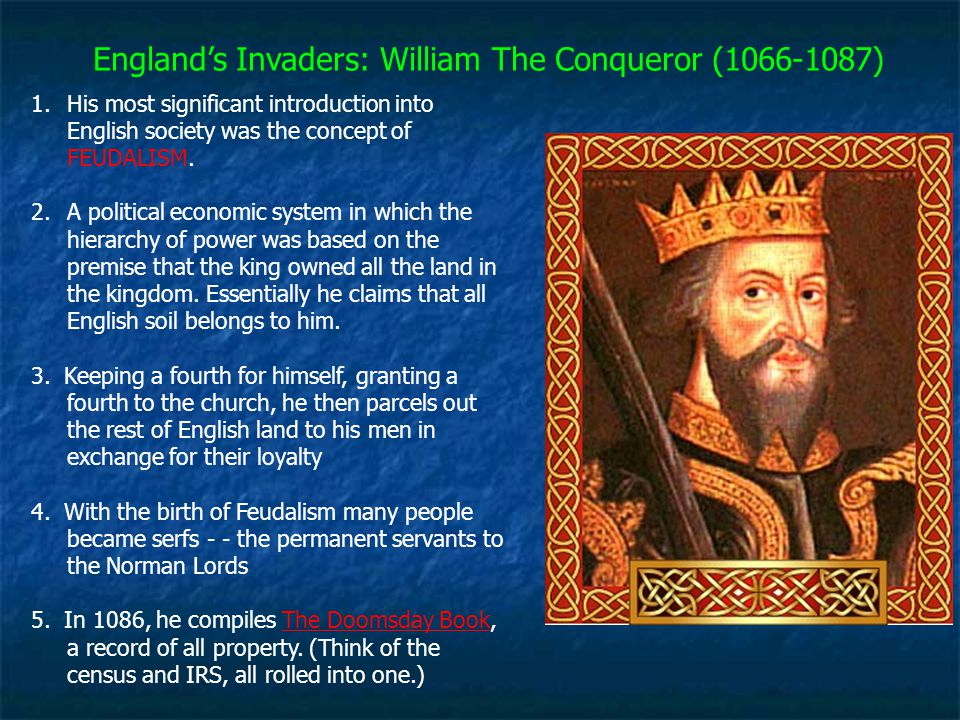 England's Invaders: William The Conqueror (1066-1087) 1.His most significant introduction into English society was the concept of FEUDALISM. 2.A polit
