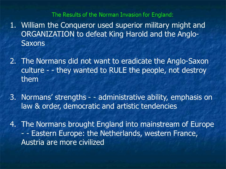 The Results of the Norman Invasion for England: 1.William the Conqueror used superior military might and ORGANIZATION to defeat King Harold and the An