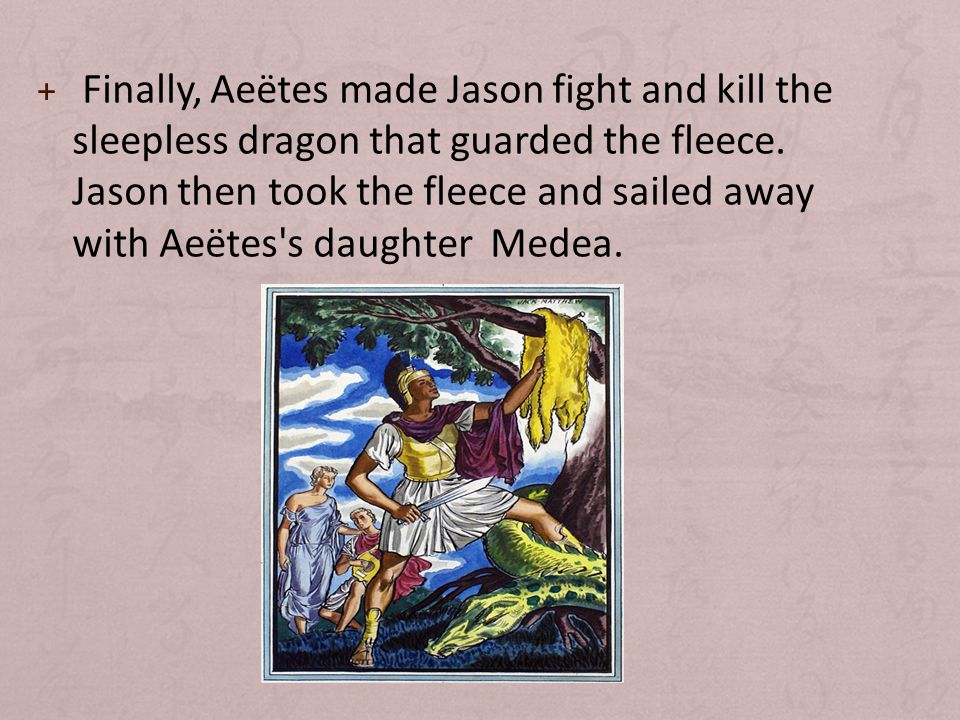 + Finally, Aeëtes made Jason fight and kill the sleepless dragon that guarded the fleece.