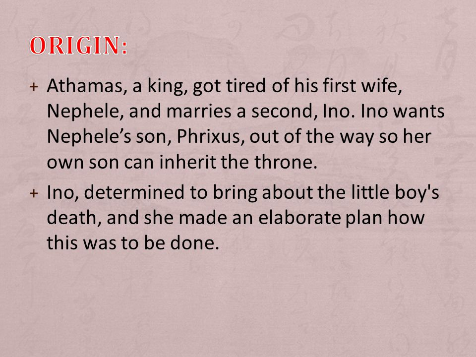 + Athamas, a king, got tired of his first wife, Nephele, and marries a second, Ino.