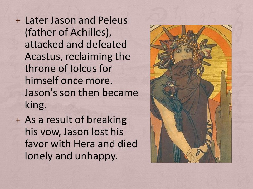+ Later Jason and Peleus (father of Achilles), attacked and defeated Acastus, reclaiming the throne of Iolcus for himself once more.