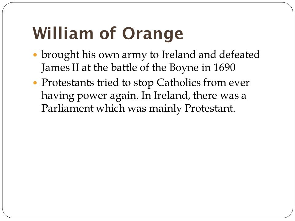 William of Orange brought his own army to Ireland and defeated James II at the battle of the Boyne in 1690 Protestants tried to stop Catholics from ever having power again.