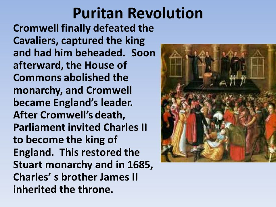 Puritan Revolution Cromwell finally defeated the Cavaliers, captured the king and had him beheaded.