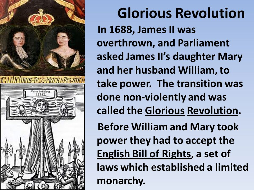 Glorious Revolution In 1688, James II was overthrown, and Parliament asked James II's daughter Mary and her husband William, to take power.