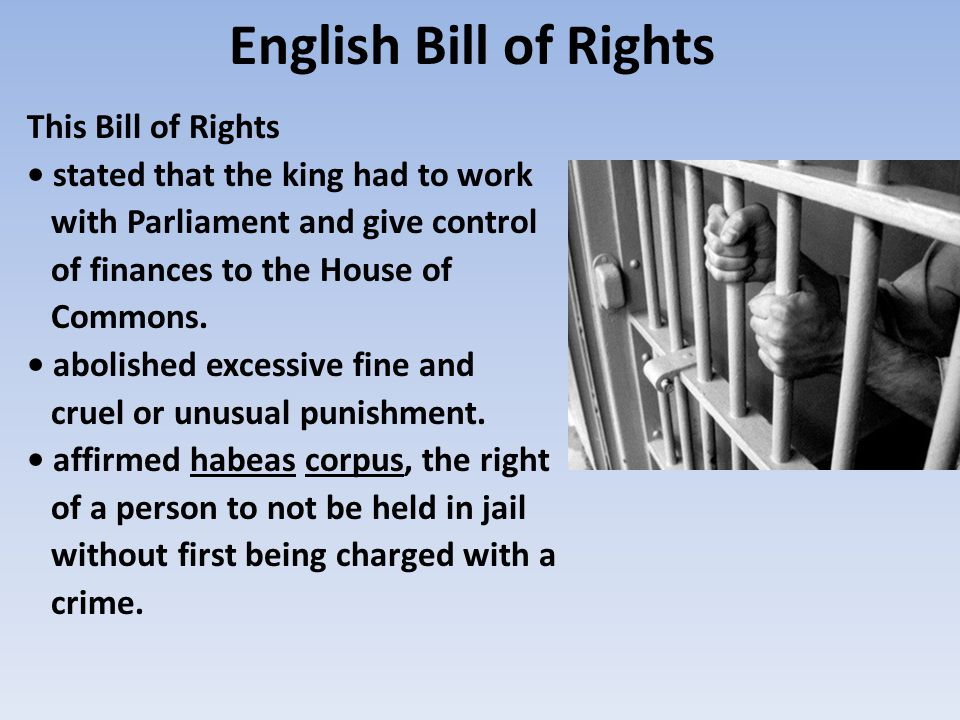 English Bill of Rights This Bill of Rights stated that the king had to work with Parliament and give control of finances to the House of Commons.