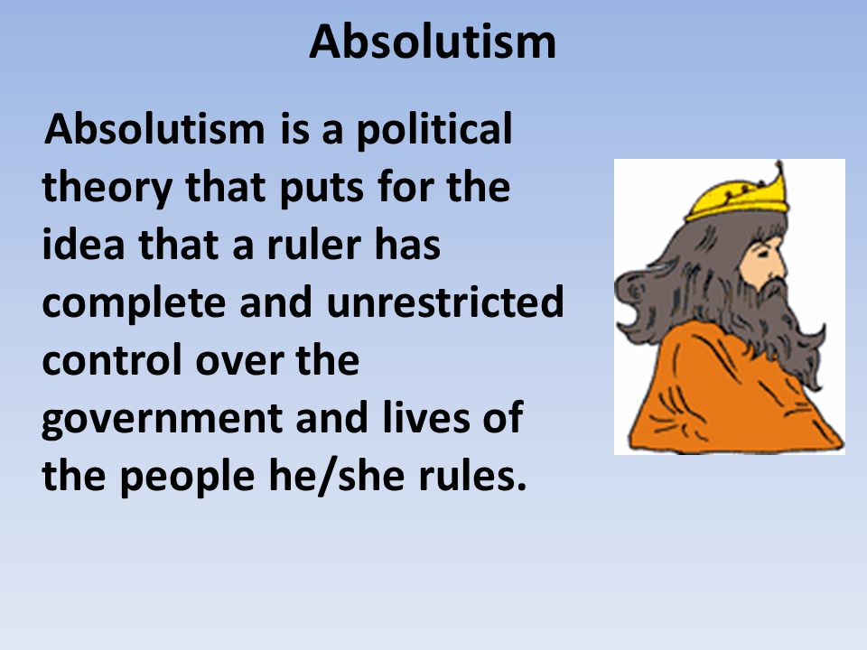 Absolutism Absolutism is a political theory that puts for the idea that a ruler has complete and unrestricted control over the government and lives of the people he/she rules.
