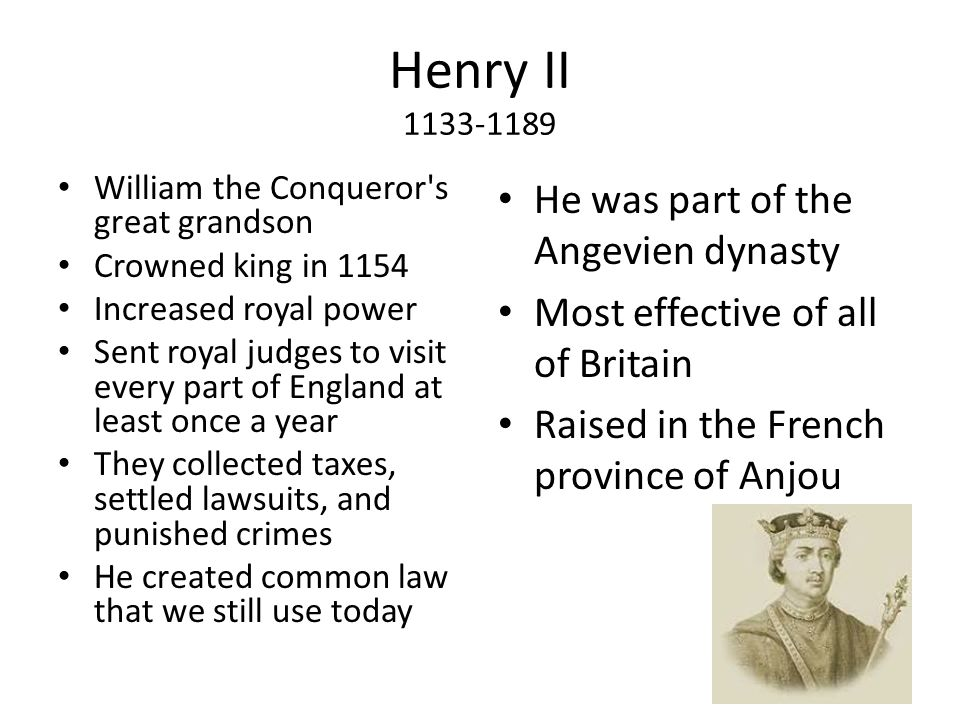 Henry II 1133-1189 William the Conqueror s great grandson Crowned king in 1154 Increased royal power Sent royal judges to visit every part of England at least once a year They collected taxes, settled lawsuits, and punished crimes He created common law that we still use today He was part of the Angevien dynasty Most effective of all of Britain Raised in the French province of Anjou